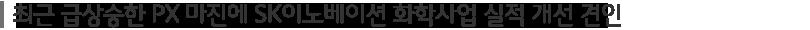 최근 급상승한 PX 마진에 SK이노베이션 화학사업 실적 개선 견인