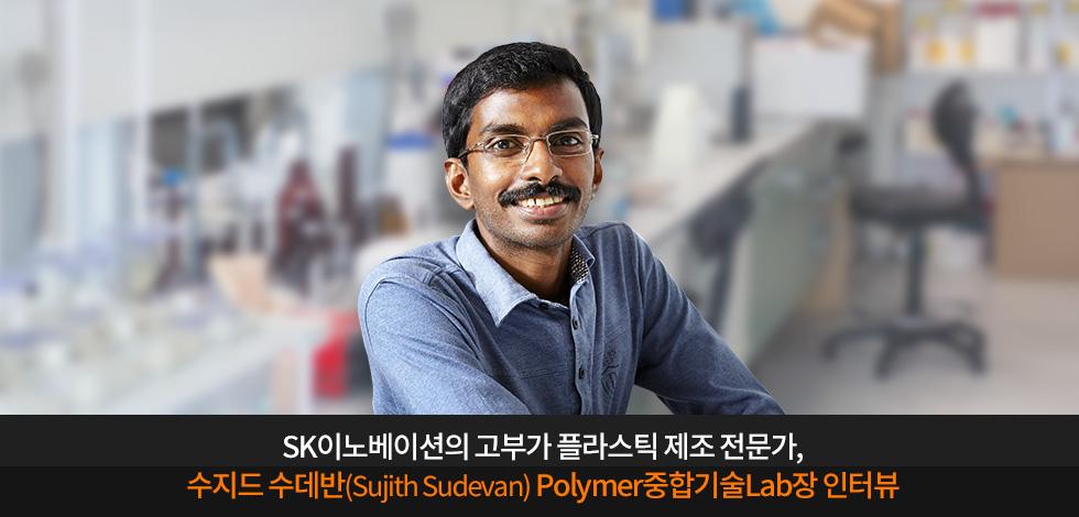 수지드 수데반(Sujith Sudevan) Polymer중합기술Lab장 인터뷰