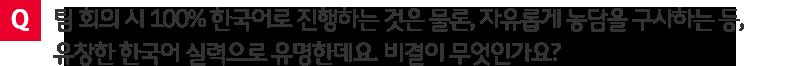 질문. 팀 회의 시 100% 한국어로 진행나는 것은 물론, 자유롭게 농담을 구사하는 등, 유창한 한국어 실력으로 유명한데요. 비결이 무엇인가요?