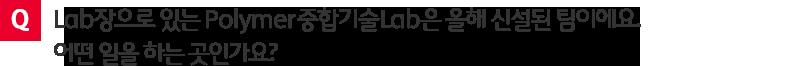 질문. Lab장으로 있는 Polymer 중합기술 Lab은 올해 신설된 팀이에요. 어떤 일을 하는 곳인가요?