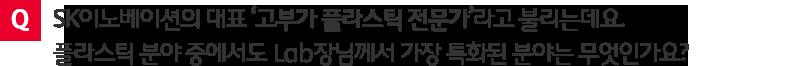 질문. SK이노베이션의 대표 '고부가 플라스틱 전문가'라고 불리는데요. 플리스틱 분야 중에서도 Lab장님께서 가장 특화된 분야는 무엇인가요?