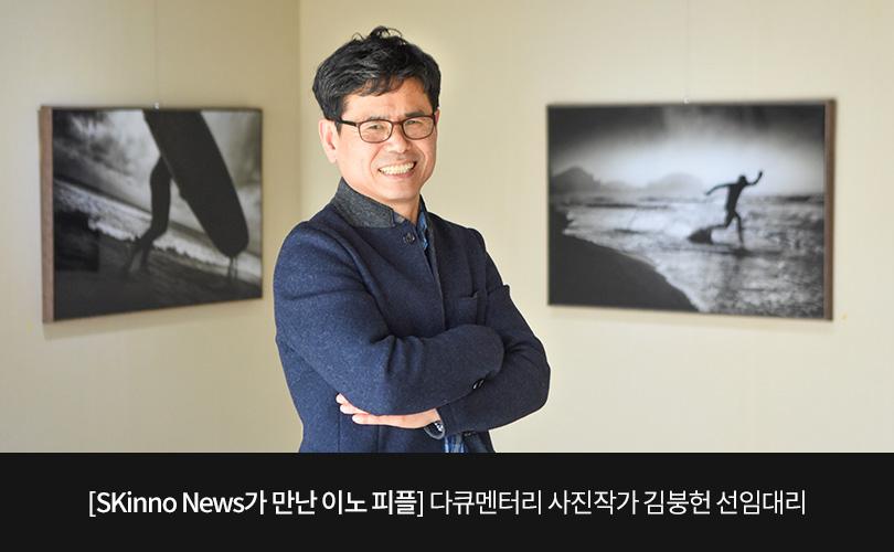 [SKinno News가 만난 이노 피플] 다큐멘터리 사진작가 김붕헌 선임대리